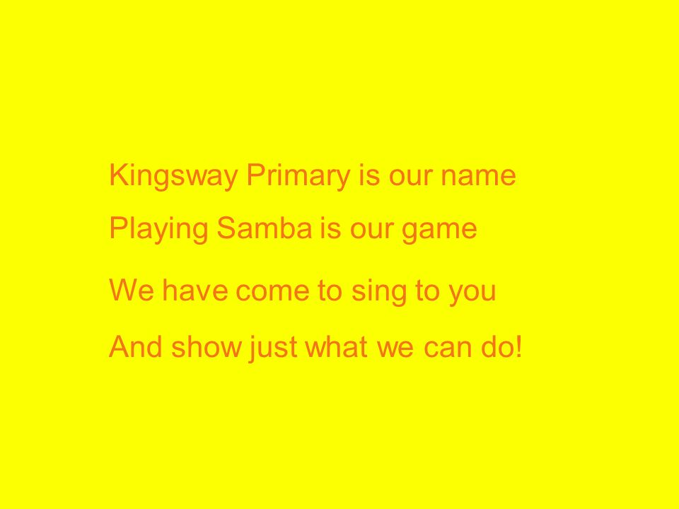 Kingsway Primary is our name Playing Samba is our game We have come to sing to you And show just what we can do!