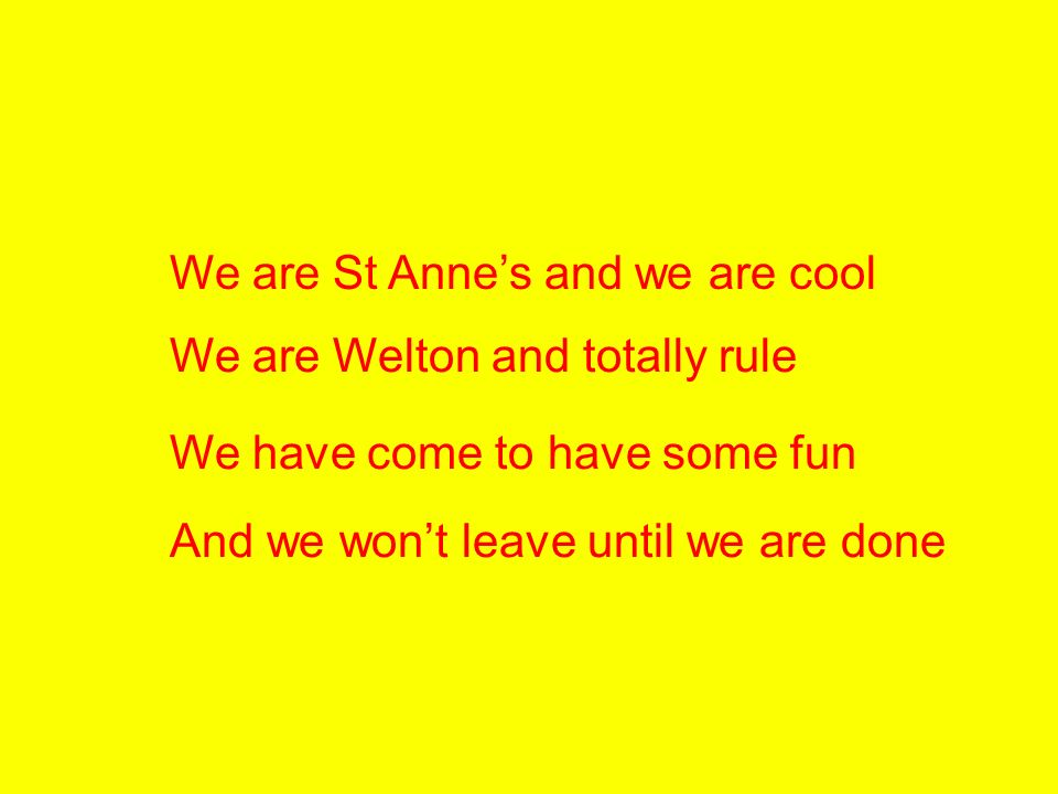We are St Annes and we are cool We are Welton and totally rule We have come to have some fun And we wont leave until we are done