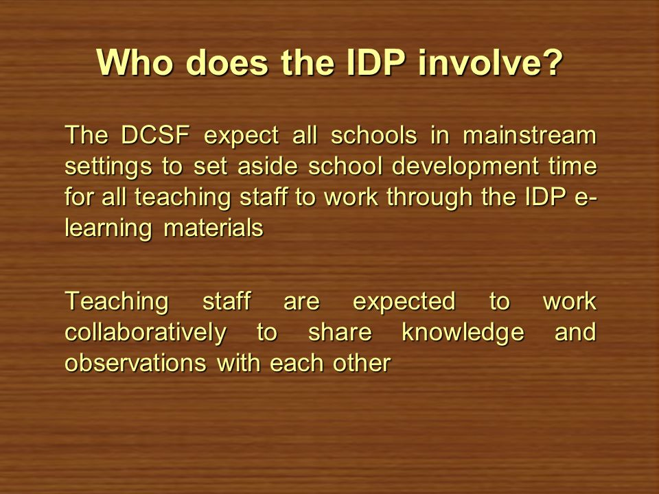 Who does the IDP involve? The DCSF expect all schools in mainstream settings to set aside school development time for all teaching staff to work throu