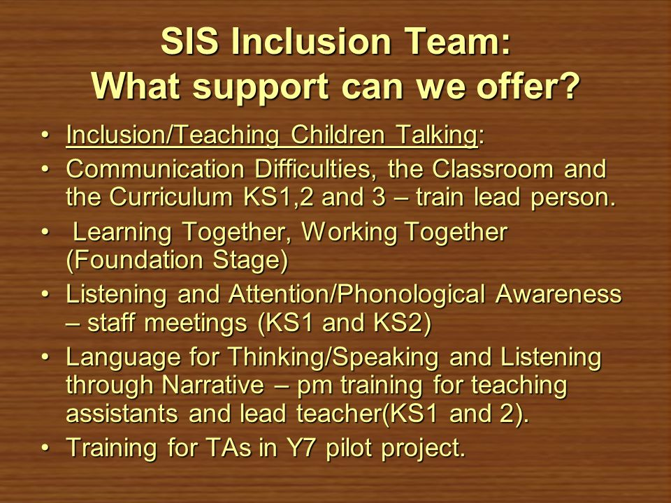 SIS Inclusion Team: What support can we offer? Inclusion/Teaching Children Talking:Inclusion/Teaching Children Talking: Communication Difficulties, th