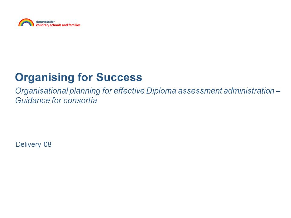 Organising for Success Organisational planning for effective Diploma assessment administration – Guidance for consortia Delivery 08