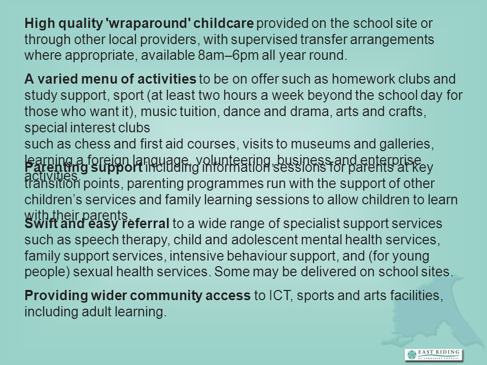 High quality 'wraparound' childcare provided on the school site or through other local providers, with supervised transfer arrangements where appropri