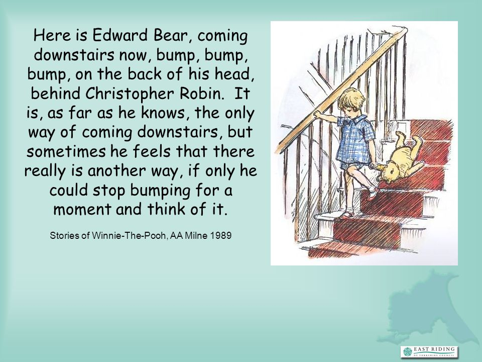 Here is Edward Bear, coming downstairs now, bump, bump, bump, on the back of his head, behind Christopher Robin. It is, as far as he knows, the only w