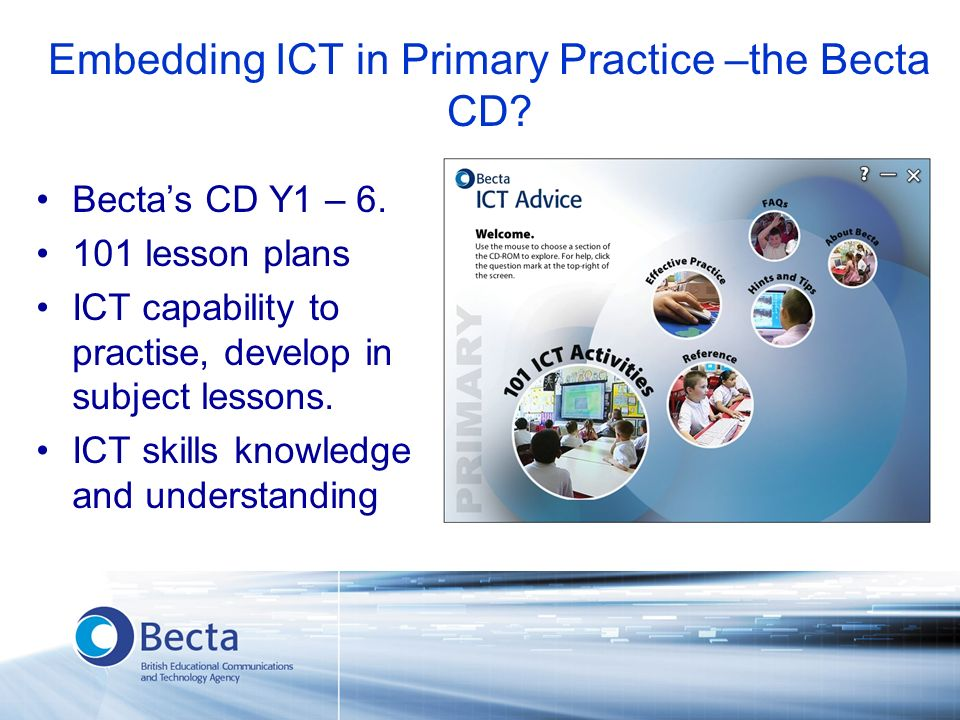 Embedding ICT in Primary Practice –the Becta CD? Bectas CD Y1 – 6. 101 lesson plans ICT capability to practise, develop in subject lessons. ICT skills