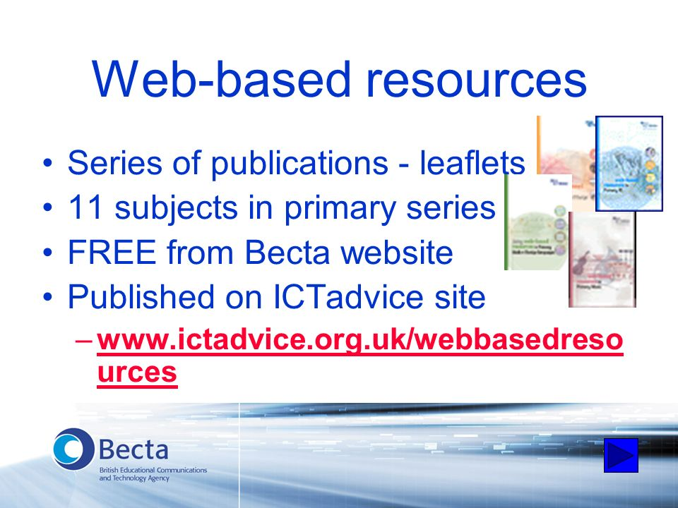 Web-based resources Series of publications - leaflets 11 subjects in primary series FREE from Becta website Published on ICTadvice site –www.ictadvice