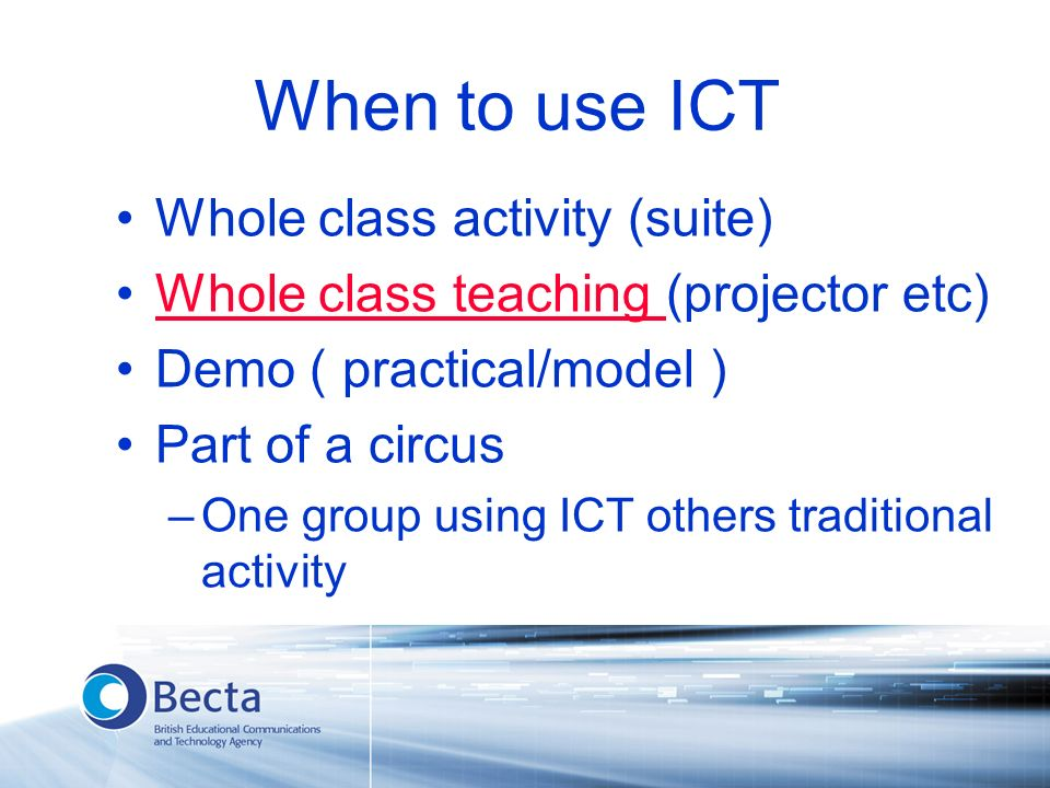 When to use ICT Whole class activity (suite) Whole class teaching (projector etc)Whole class teaching Demo ( practical/model ) Part of a circus –One group using ICT others traditional activity