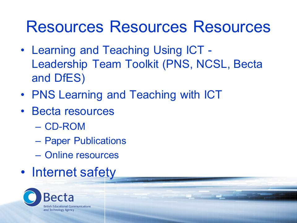 Resources Resources Resources Learning and Teaching Using ICT - Leadership Team Toolkit (PNS, NCSL, Becta and DfES) PNS Learning and Teaching with ICT Becta resources –CD-ROM –Paper Publications –Online resources Internet safety