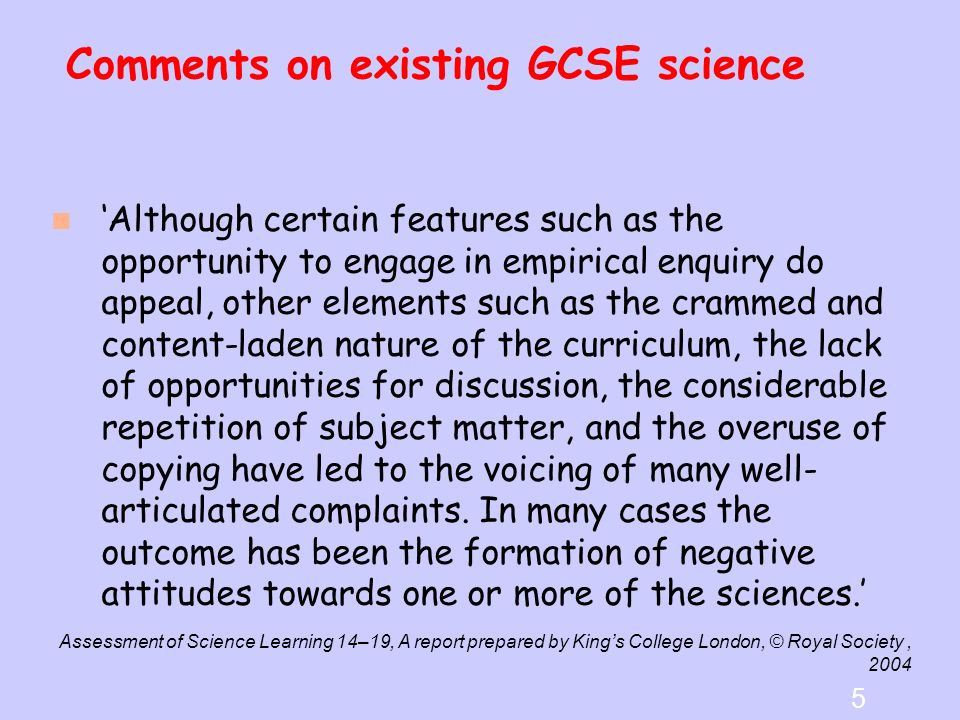 Comments on existing GCSE science … recent research would suggest that pupils experience is structured by a curriculum that is dominated by content requiring their teachers to frogmarch them across the scientific landscape.