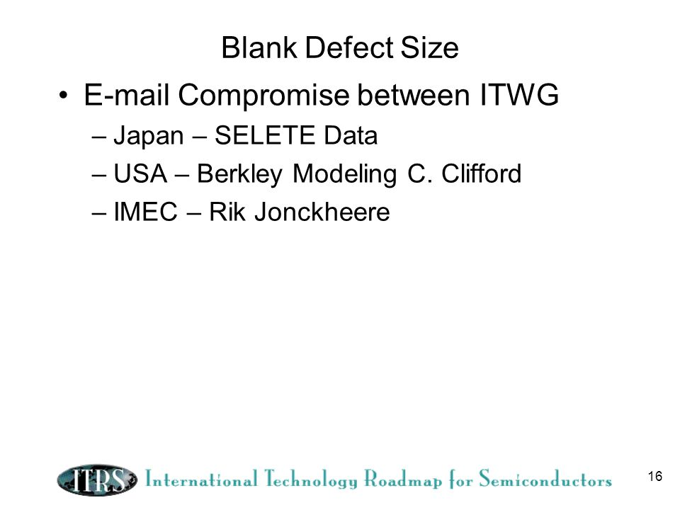 16 Blank Defect Size E-mail Compromise between ITWG –Japan – SELETE Data –USA – Berkley Modeling C. Clifford –IMEC – Rik Jonckheere