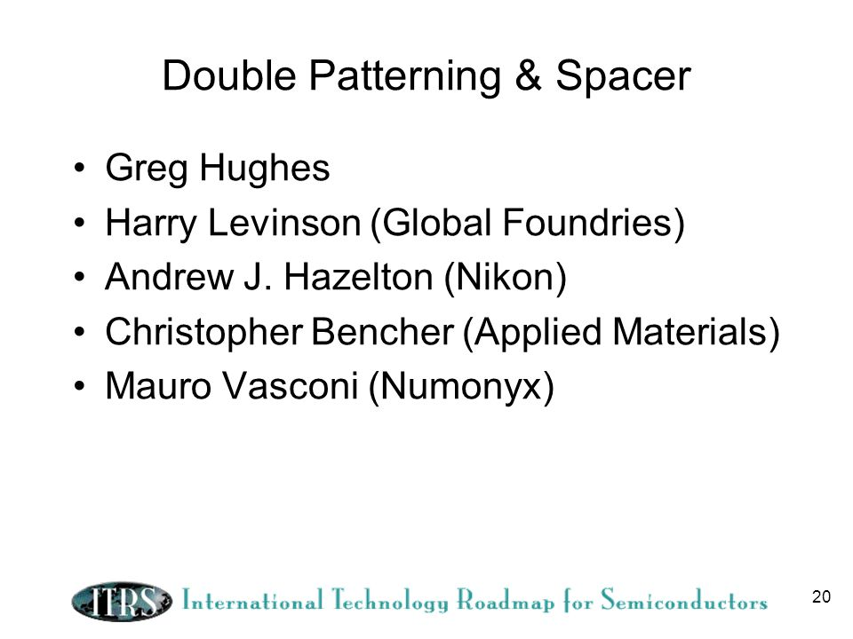 20 Double Patterning & Spacer Greg Hughes Harry Levinson (Global Foundries) Andrew J. Hazelton (Nikon) Christopher Bencher (Applied Materials) Mauro V