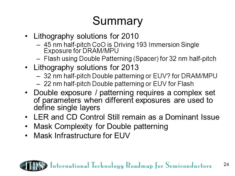 24 Summary Lithography solutions for 2010 –45 nm half-pitch CoO is Driving 193 Immersion Single Exposure for DRAM/MPU –Flash using Double Patterning (