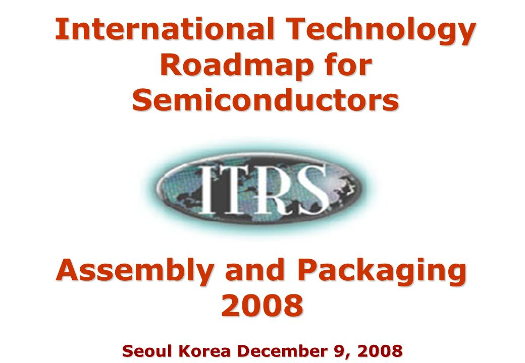 Seoul Korea December 9, 2008 Assembly and Packaging 2008 International Technology Roadmap for Semiconductors