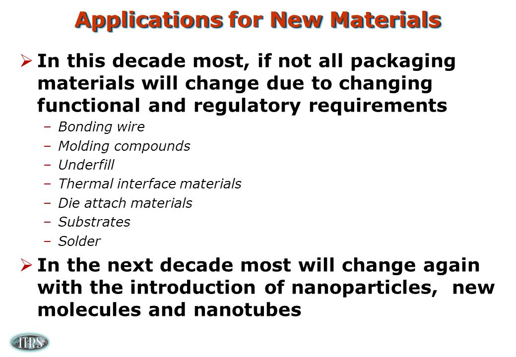 Applications New Materials Applications for New Materials In this decade most, if not all packaging materials will change due to changing functional and regulatory requirements –Bonding wire –Molding compounds –Underfill –Thermal interface materials –Die attach materials –Substrates –Solder In the next decade most will change again with the introduction of nanoparticles, new molecules and nanotubes