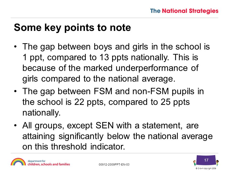 © Crown copyright 2009 00912-2009PPT-EN-03 16 Resource 2.7S: KS4 percentage achieving attainment threshold measures by subject (English/English language) – gender, FSM, SEN Percentage of cohort gaining A* to C in English/English language CohortSchoolNationalDifferenceSignificance All pupils1562966–37Sig– Male812860–32Sig– Female752973–44Sig– FSM281144–33Sig– Non-FSM1283369–36Sig– No identified SEN894375–32Sig– School action391534–19Sig– School action plus22527–22Sig– SEN with a statement6022–22-