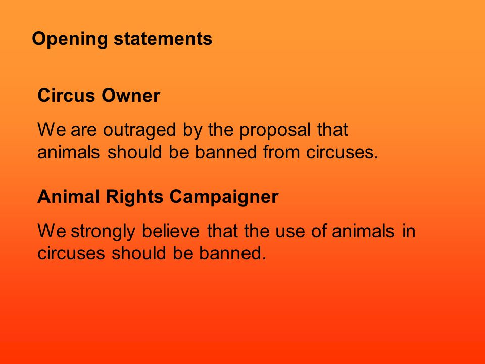 Opening statements Circus Owner We are outraged by the proposal that animals should be banned from circuses.