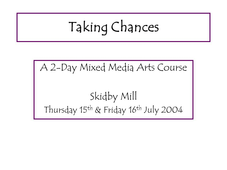 Taking Chances A 2-Day Mixed Media Arts Course Skidby Mill Thursday 15 th & Friday 16 th July 2004