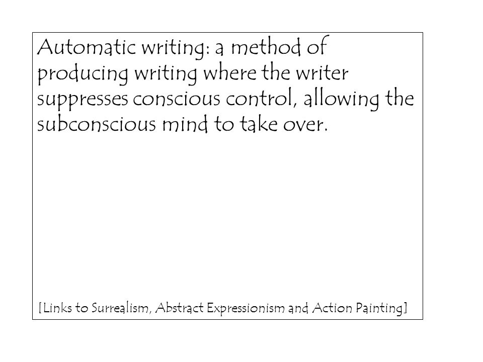 Automatic writing: a method of producing writing where the writer suppresses conscious control, allowing the subconscious mind to take over. [Links to