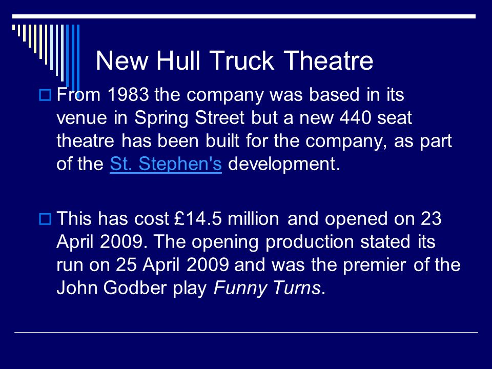 Community Theatre Hull Truck is different to other theatres since they have ongoing projects with different community groups such as youth theatre groups, people with disabilities and amateur dramatics They dont just host plays; they get involved with the creation of the arts that they show to the public