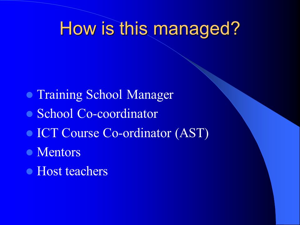How is this managed? Training School Manager School Co-coordinator ICT Course Co-ordinator (AST) Mentors Host teachers