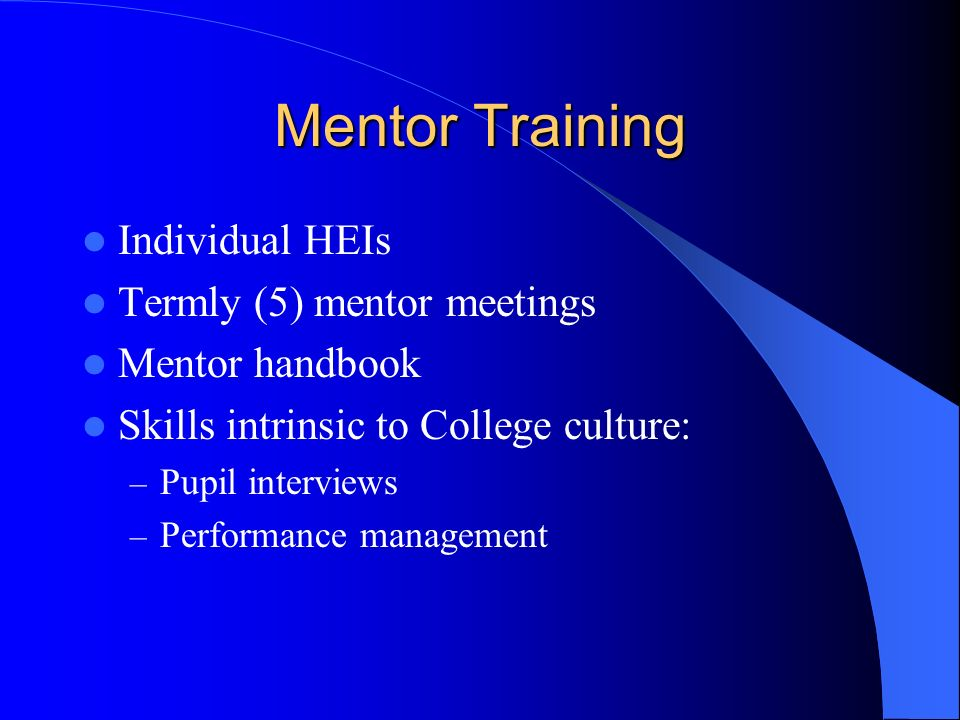 Mentor Training Individual HEIs Termly (5) mentor meetings Mentor handbook Skills intrinsic to College culture: – Pupil interviews – Performance management