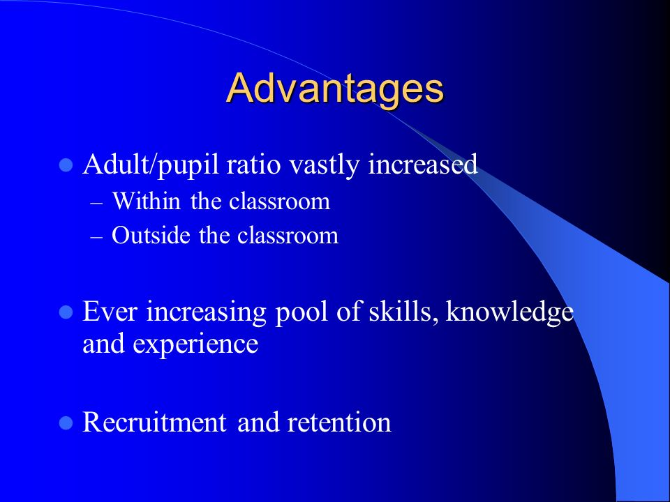 Advantages Adult/pupil ratio vastly increased – Within the classroom – Outside the classroom Ever increasing pool of skills, knowledge and experience Recruitment and retention