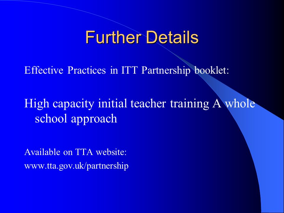 Further Details Effective Practices in ITT Partnership booklet: High capacity initial teacher training A whole school approach Available on TTA website: www.tta.gov.uk/partnership