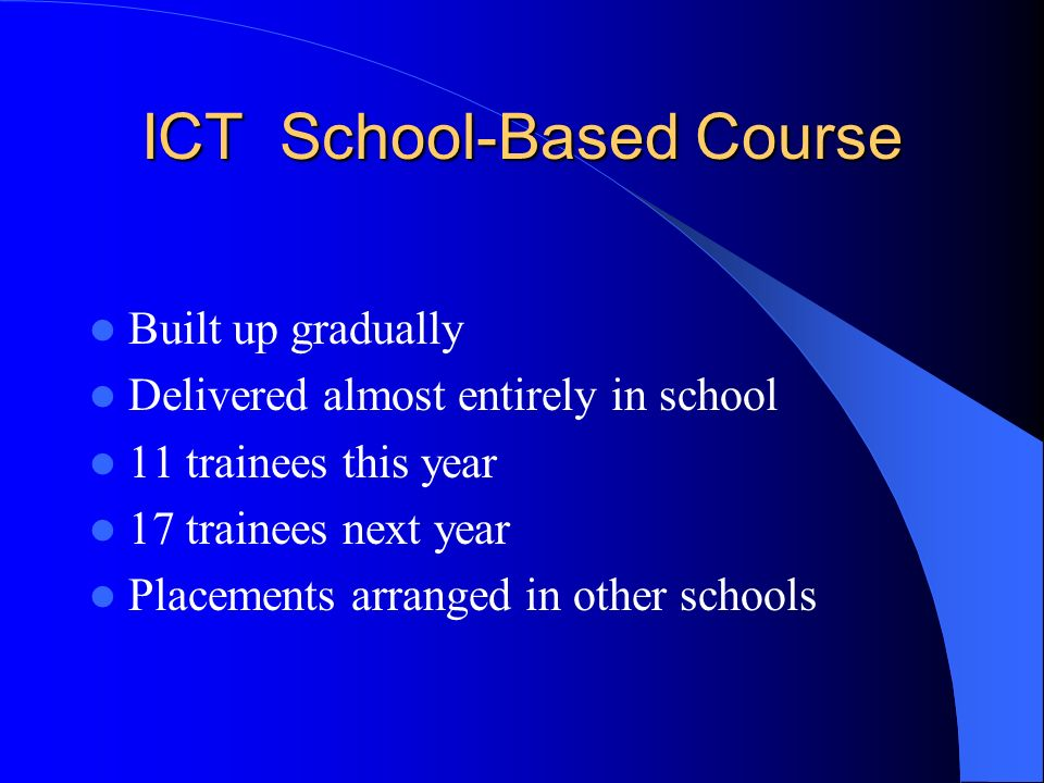 ICT School-Based Course Built up gradually Delivered almost entirely in school 11 trainees this year 17 trainees next year Placements arranged in other schools