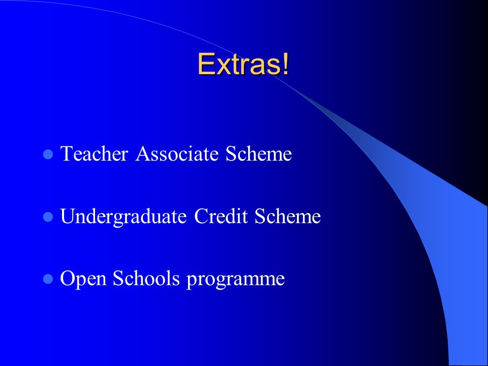 Extras! Teacher Associate Scheme Undergraduate Credit Scheme Open Schools programme