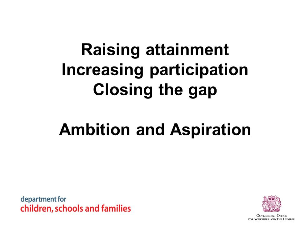 Raising attainment Increasing participation Closing the gap Ambition and Aspiration