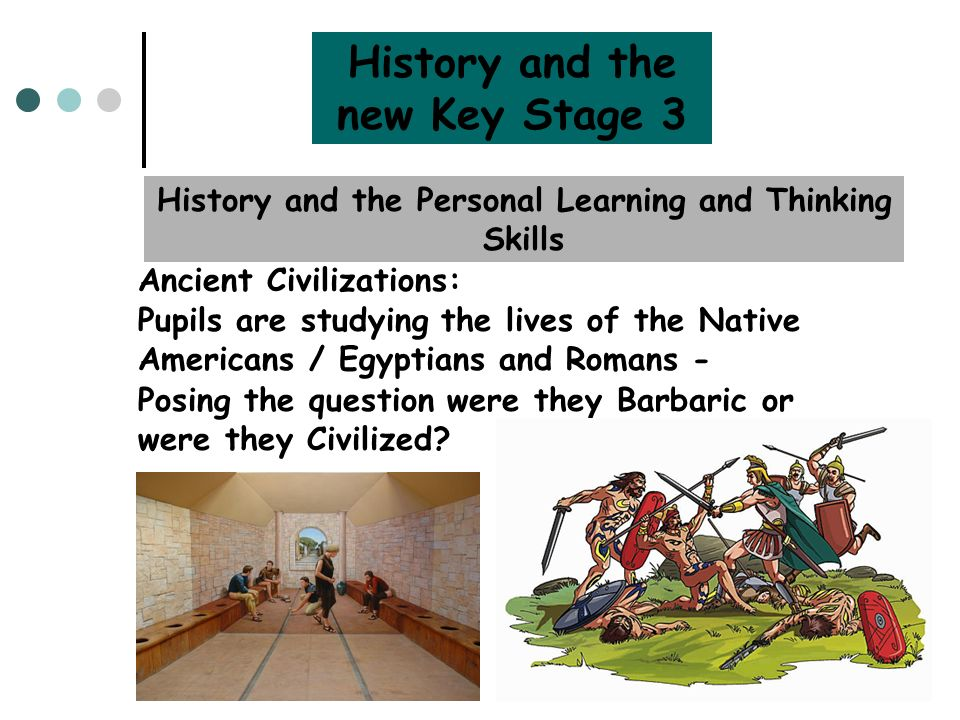 History and the new Key Stage 3 History and the Personal Learning and Thinking Skills Ancient Civilizations: Posing the question were they Barbaric or were they Civilized.