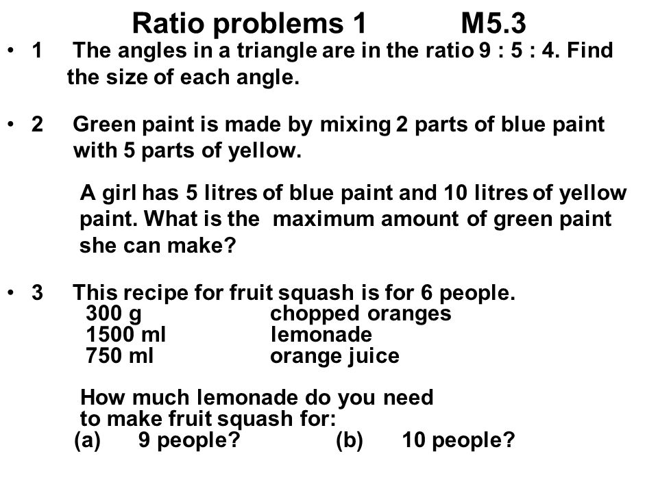 Ratio problems 1M5.3 1The angles in a triangle are in the ratio 9 : 5 : 4. Find the size of each angle. 2Green paint is made by mixing 2 parts of blue