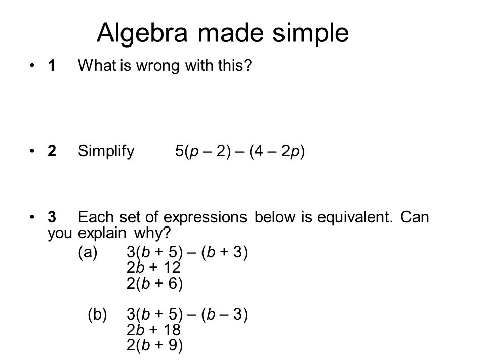 Algebra made simple 1What is wrong with this? 2Simplify 5(p – 2) – (4 – 2p) 3Each set of expressions below is equivalent. Can you explain why? (a)3(b
