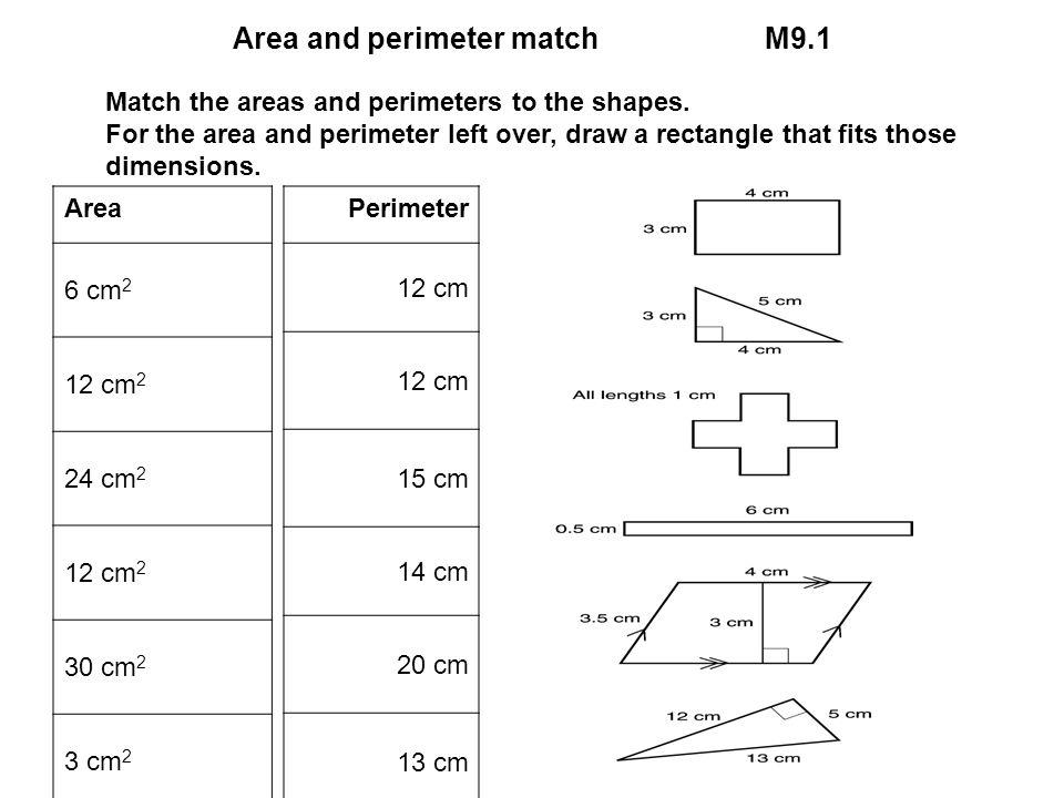Area and perimeter matchM9.1 Area 6 cm 2 12 cm 2 24 cm 2 12 cm 2 30 cm 2 3 cm 2 5 cm 2 Perimeter 12 cm 15 cm 14 cm 20 cm 13 cm 30 cm Match the areas a