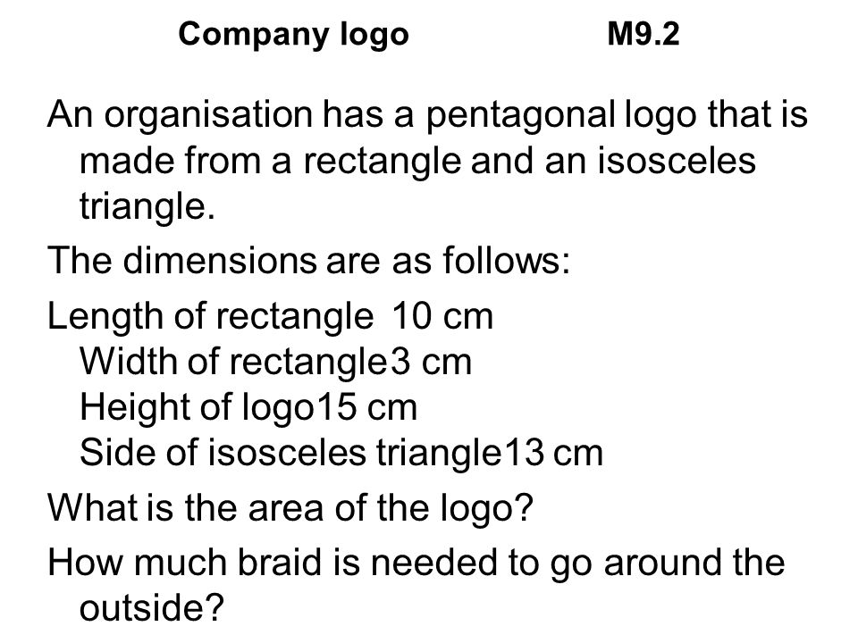 Company logoM9.2 An organisation has a pentagonal logo that is made from a rectangle and an isosceles triangle. The dimensions are as follows: Length