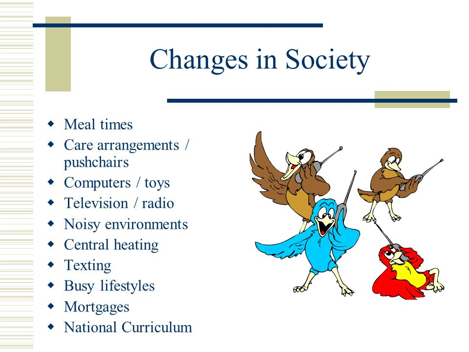 Changes in Society Meal times Care arrangements / pushchairs Computers / toys Television / radio Noisy environments Central heating Texting Busy lifestyles Mortgages National Curriculum