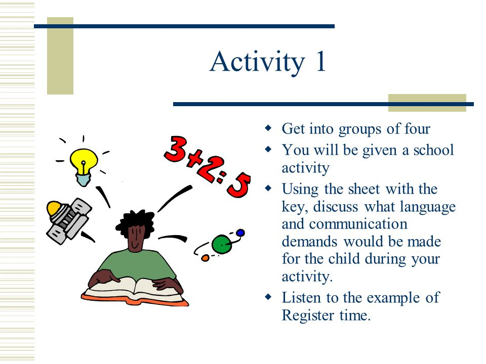 Activity 1 Get into groups of four You will be given a school activity Using the sheet with the key, discuss what language and communication demands would be made for the child during your activity.
