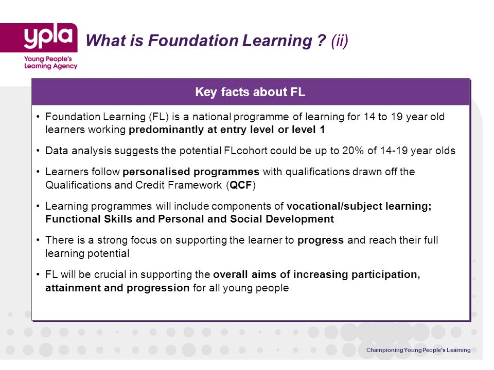 Championing Young Peoples Learning Key facts about FL What is Foundation Learning ? (ii) Foundation Learning (FL) is a national programme of learning