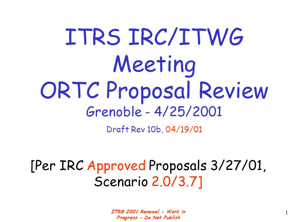 ITRS 2001 Renewal - Work in Progress - Do Not Publish 1 [Per IRC Approved Proposals 3/27/01, Scenario 2.0/3.7] ITRS IRC/ITWG Meeting ORTC Proposal Review Grenoble - 4/25/2001 Draft Rev 10b, 04/19/01
