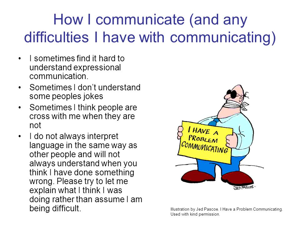 How I communicate (and any difficulties I have with communicating) I sometimes find it hard to understand expressional communication. Sometimes I dont