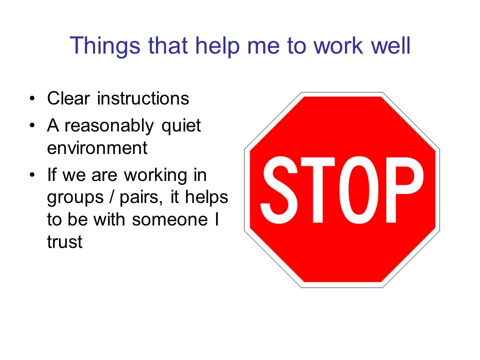 Things that help me to work well Clear instructions A reasonably quiet environment If we are working in groups / pairs, it helps to be with someone I