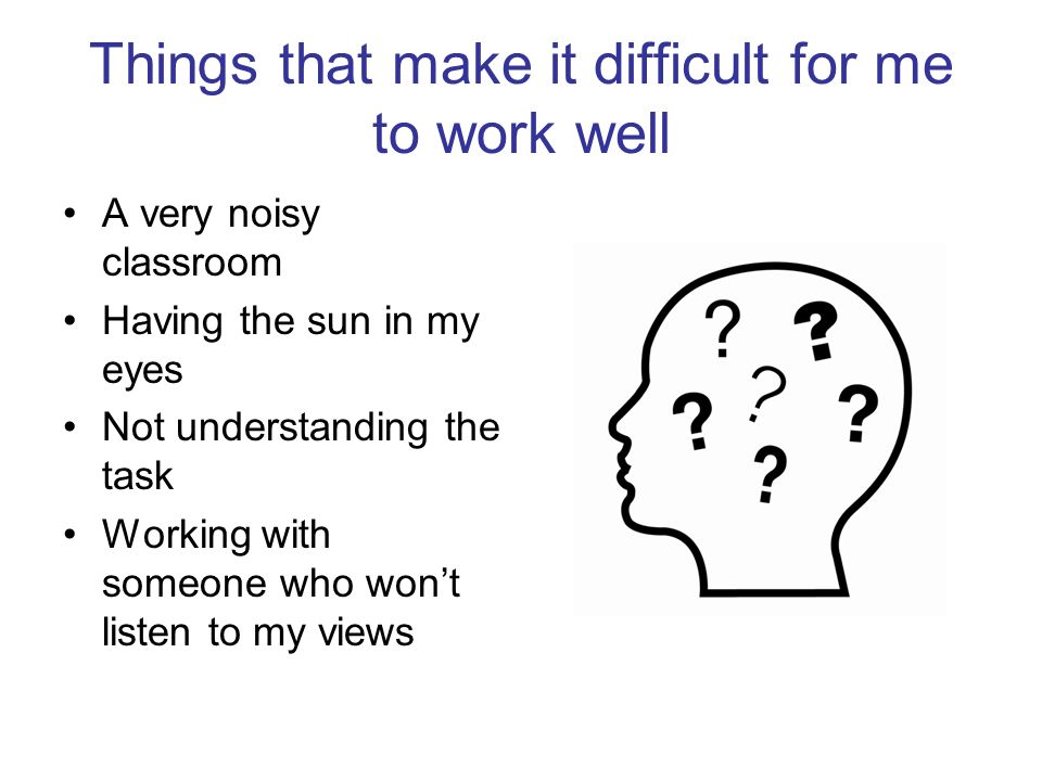 Things that make it difficult for me to work well A very noisy classroom Having the sun in my eyes Not understanding the task Working with someone who
