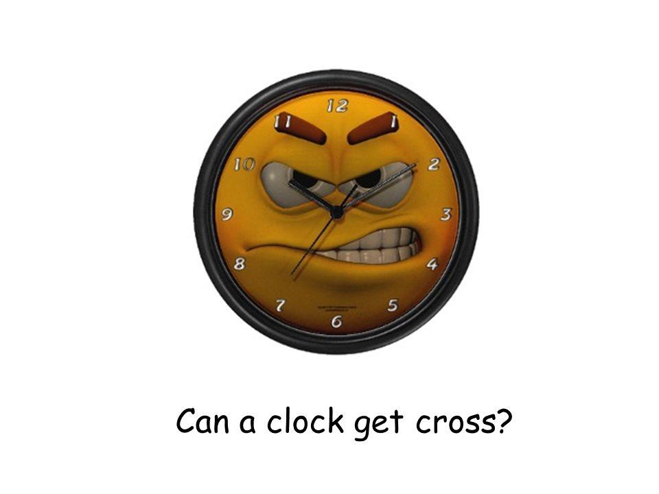 Can a clock get cross?