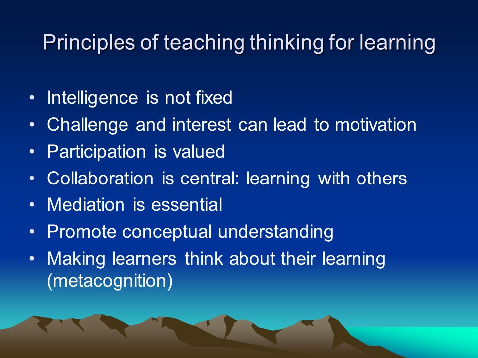 Principles of teaching thinking for learning Intelligence is not fixed Challenge and interest can lead to motivation Participation is valued Collaboration is central: learning with others Mediation is essential Promote conceptual understanding Making learners think about their learning (metacognition)