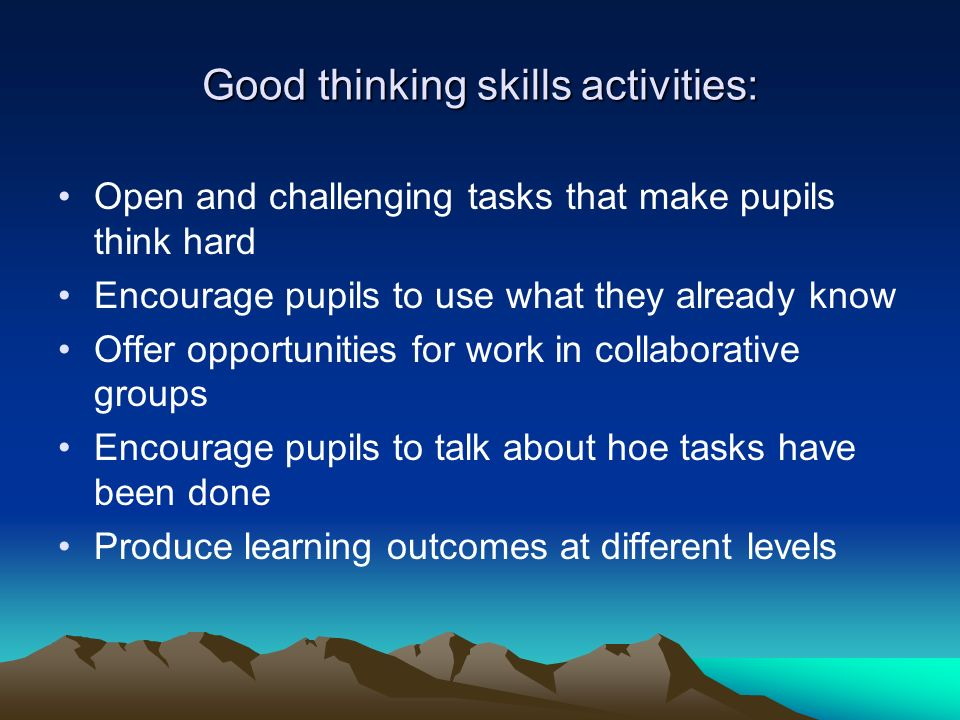 Good thinking skills activities: Open and challenging tasks that make pupils think hard Encourage pupils to use what they already know Offer opportunities for work in collaborative groups Encourage pupils to talk about hoe tasks have been done Produce learning outcomes at different levels