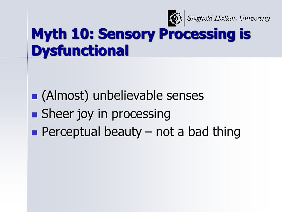 Myth 10: Sensory Processing is Dysfunctional (Almost) unbelievable senses (Almost) unbelievable senses Sheer joy in processing Sheer joy in processing