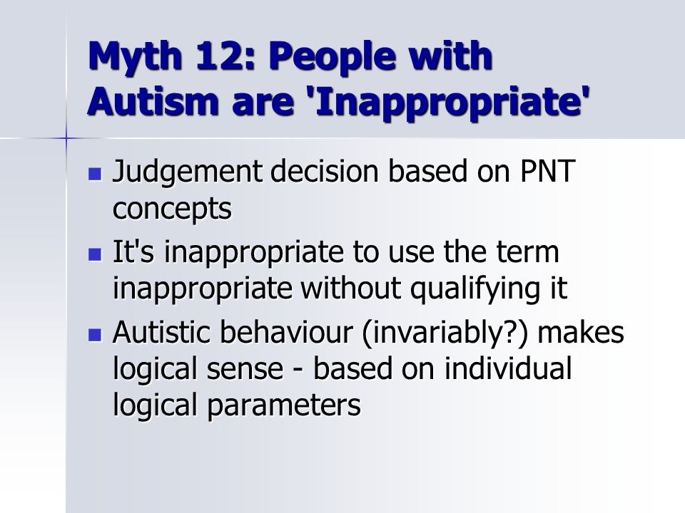 Myth 12: People with Autism are 'Inappropriate' Judgement decision based on PNT concepts Judgement decision based on PNT concepts It's inappropriate t