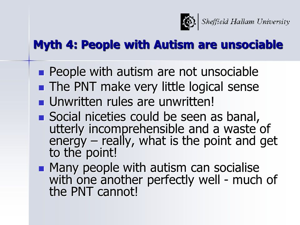 Myth 5: People with Autism are Impaired in Verbal Communication Literal interpretation is simply accuracy Literal interpretation is simply accuracy Being pedantic is being linguistically honest Being pedantic is being linguistically honest Tautological discourse - a waste of breath.