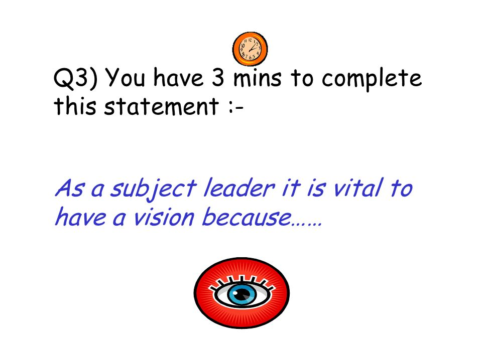 Q3) You have 3 mins to complete this statement :- As a subject leader it is vital to have a vision because……