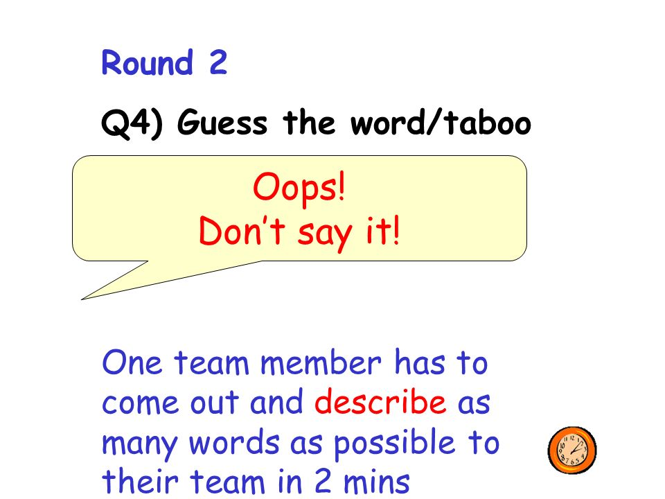 Round 2 Q4) Guess the word/taboo One team member has to come out and describe as many words as possible to their team in 2 mins Oops.