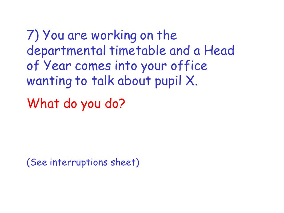 7) You are working on the departmental timetable and a Head of Year comes into your office wanting to talk about pupil X.